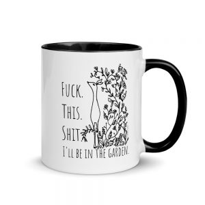 Mug with Color Inside / Fuck. This. Shit. I'll be in the garden.
