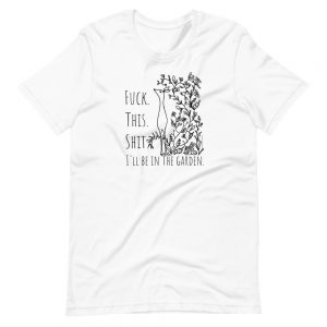 Short-Sleeve Unisex T-Shirt / Fuck. This. Shit. I'll be in the garden.